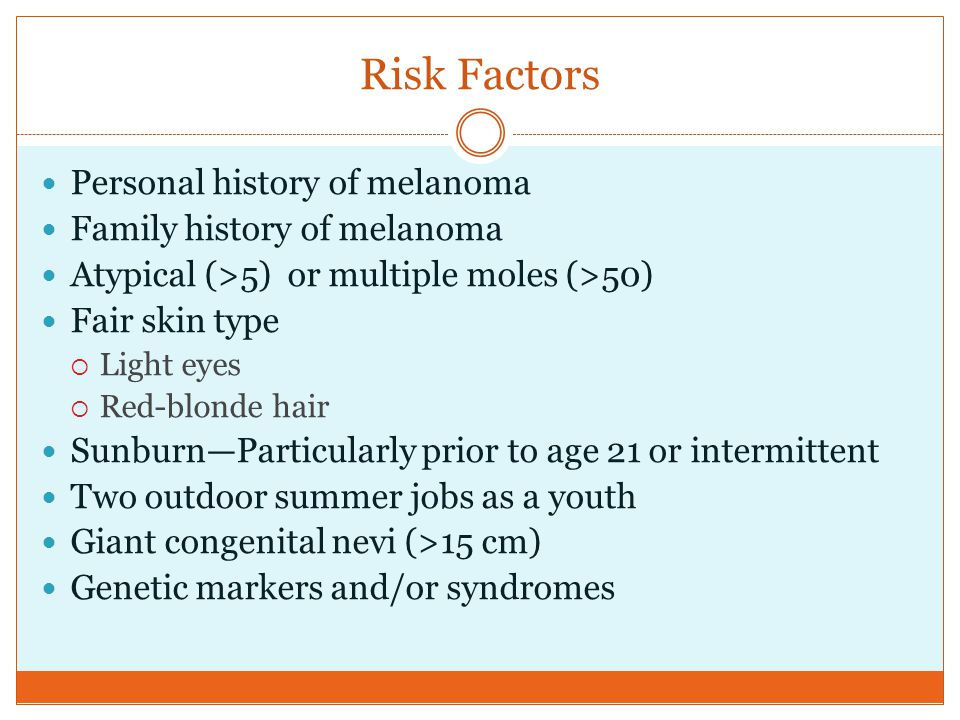Risk Factors Personal history of melanoma Family history of melanoma Atypical (>5) or multiple moles (>50) Fair skin type  Light eyes  Red-blonde ha