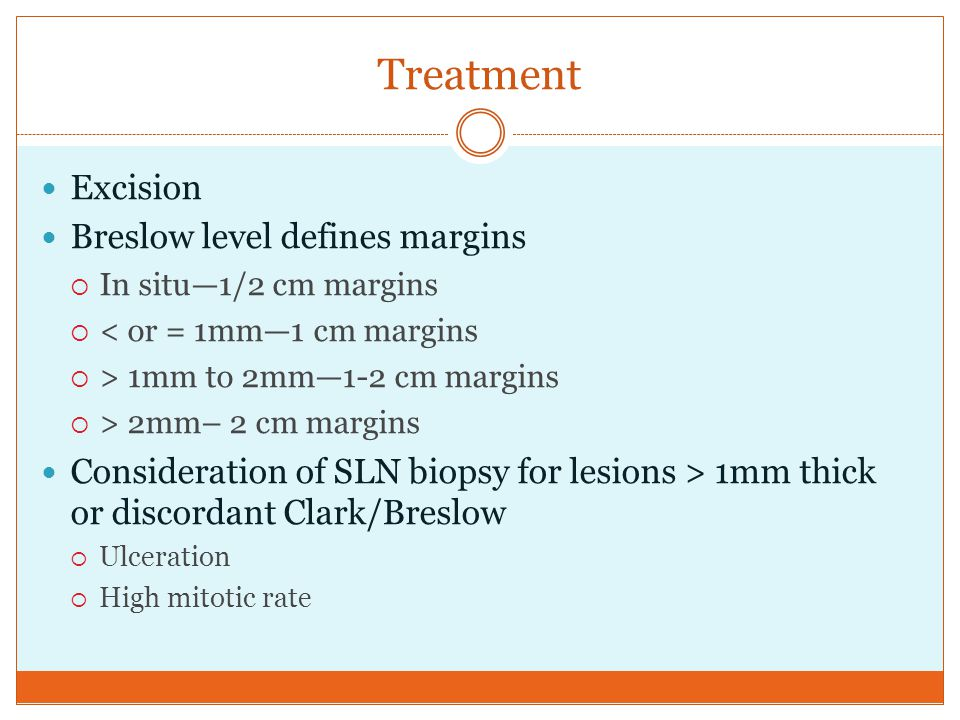 Treatment Excision Breslow level defines margins  In situ—1/2 cm margins  < or = 1mm—1 cm margins  > 1mm to 2mm—1-2 cm margins  > 2mm– 2 cm margin
