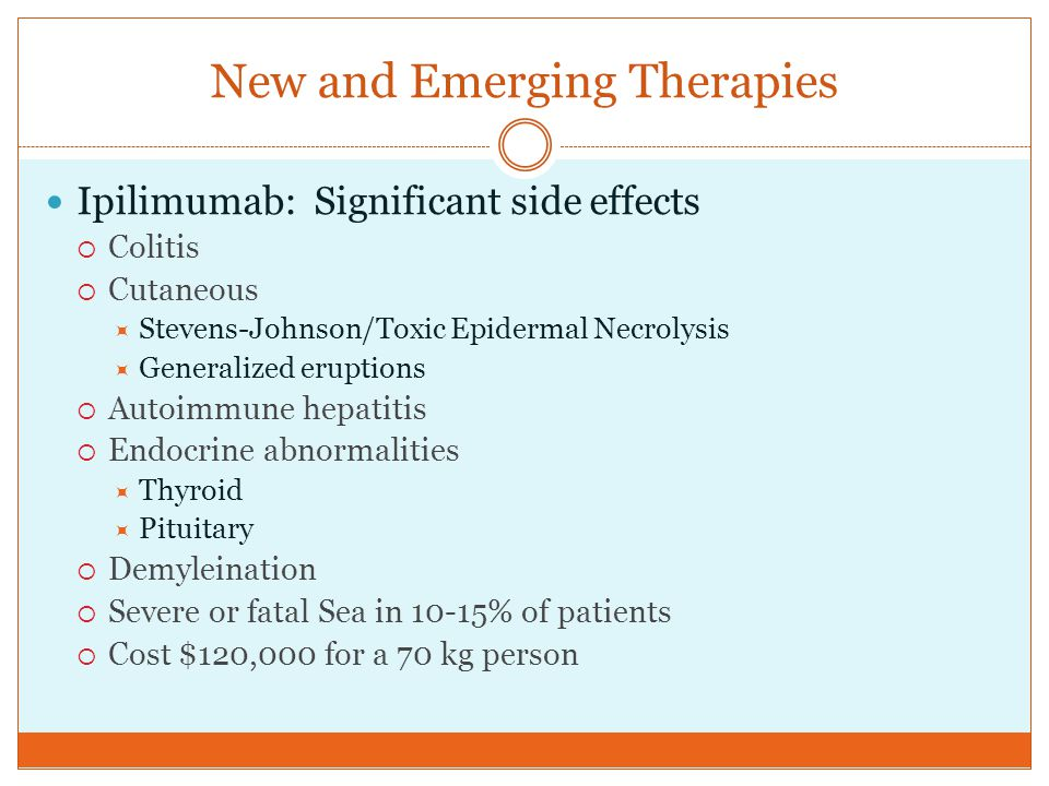 New and Emerging Therapies Ipilimumab: Significant side effects  Colitis  Cutaneous  Stevens-Johnson/Toxic Epidermal Necrolysis  Generalized erupt