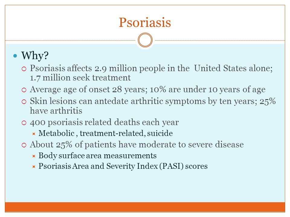 Why?  Psoriasis affects 2.9 million people in the United States alone; 1.7 million seek treatment  Average age of onset 28 years; 10% are under 10 y