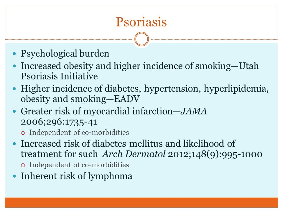 Psoriasis Psychological burden Increased obesity and higher incidence of smoking—Utah Psoriasis Initiative Higher incidence of diabetes, hypertension,