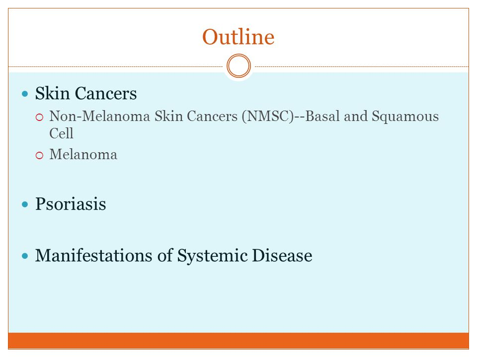 Outline Skin Cancers  Non-Melanoma Skin Cancers (NMSC)--Basal and Squamous Cell  Melanoma Psoriasis Manifestations of Systemic Disease