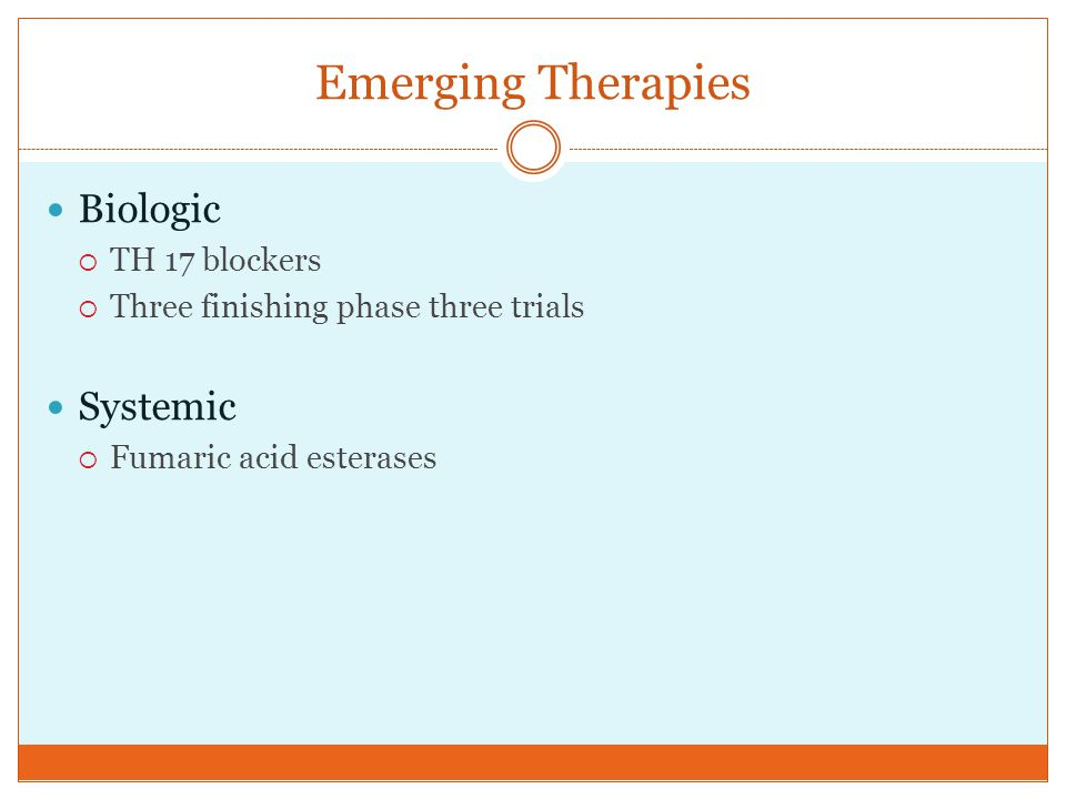 Emerging Therapies Biologic  TH 17 blockers  Three finishing phase three trials Systemic  Fumaric acid esterases