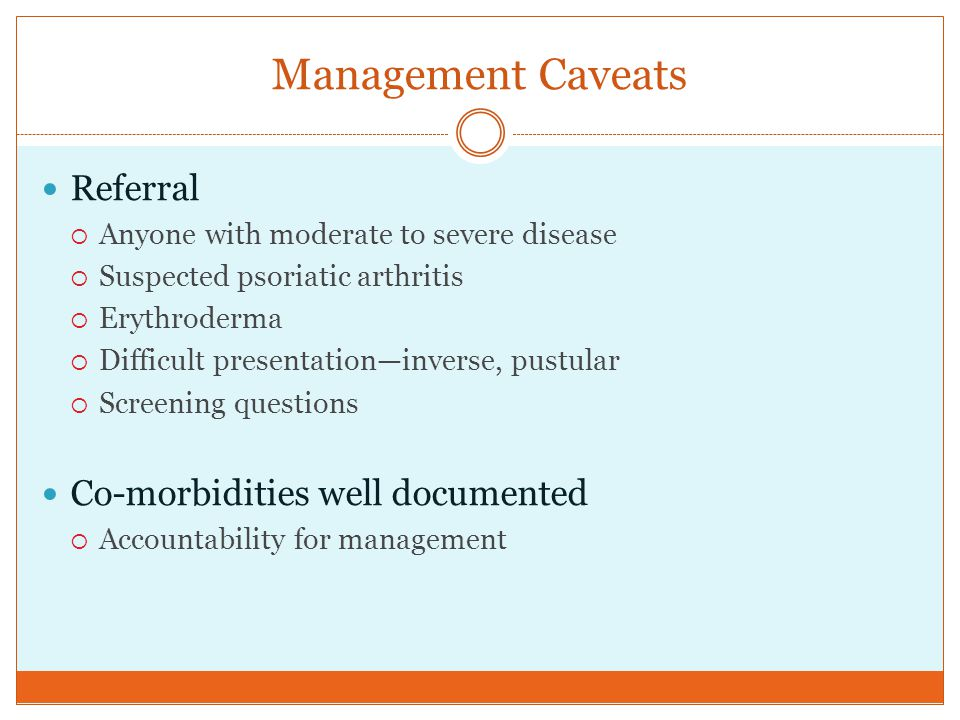 Management Caveats Referral  Anyone with moderate to severe disease  Suspected psoriatic arthritis  Erythroderma  Difficult presentation—inverse,
