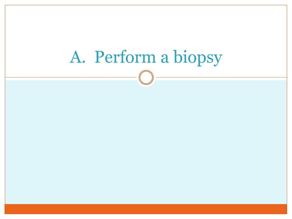 A. Perform a biopsy