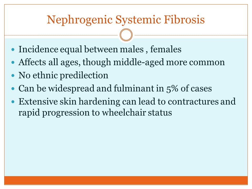 Nephrogenic Systemic Fibrosis Incidence equal between males, females Affects all ages, though middle-aged more common No ethnic predilection Can be wi