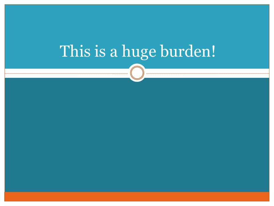 This is a huge burden!