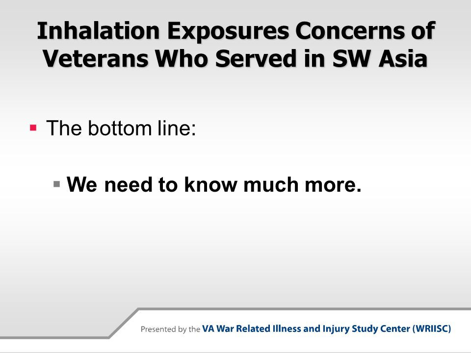 Inhalation Exposures Concerns of Veterans Who Served in SW Asia  The bottom line:  We need to know much more.