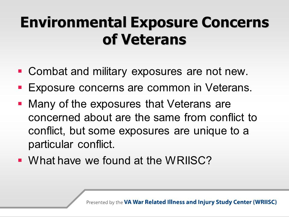 Environmental Exposure Concerns of Veterans  Combat and military exposures are not new.  Exposure concerns are common in Veterans.  Many of the exp