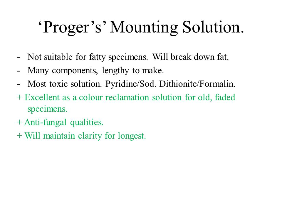 'Proger's' Mounting Solution. -Not suitable for fatty specimens. Will break down fat. -Many components, lengthy to make. -Most toxic solution. Pyridin