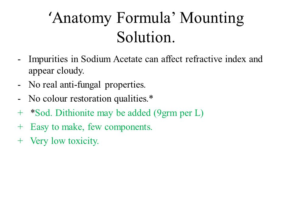 ' Anatomy Formula' Mounting Solution. -Impurities in Sodium Acetate can affect refractive index and appear cloudy. -No real anti-fungal properties. -N