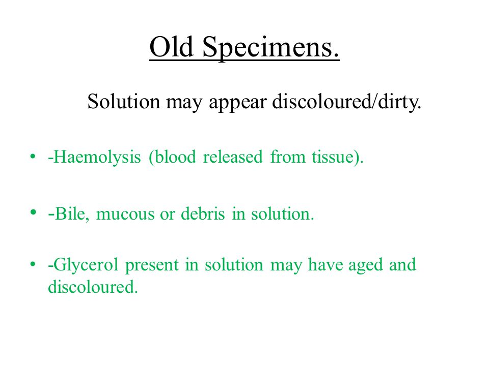 Old Specimens. Solution may appear discoloured/dirty. -Haemolysis (blood released from tissue). - Bile, mucous or debris in solution. -Glycerol presen