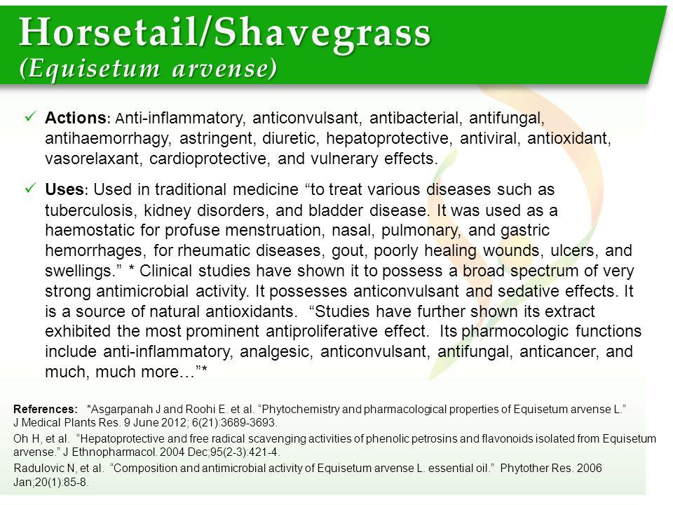 "Horsetail/Shavegrass (Equisetum arvense) References: *Asgarpanah J and Roohi E. et al. ""Phytochemistry and pharmacological properties of Equisetum arv"