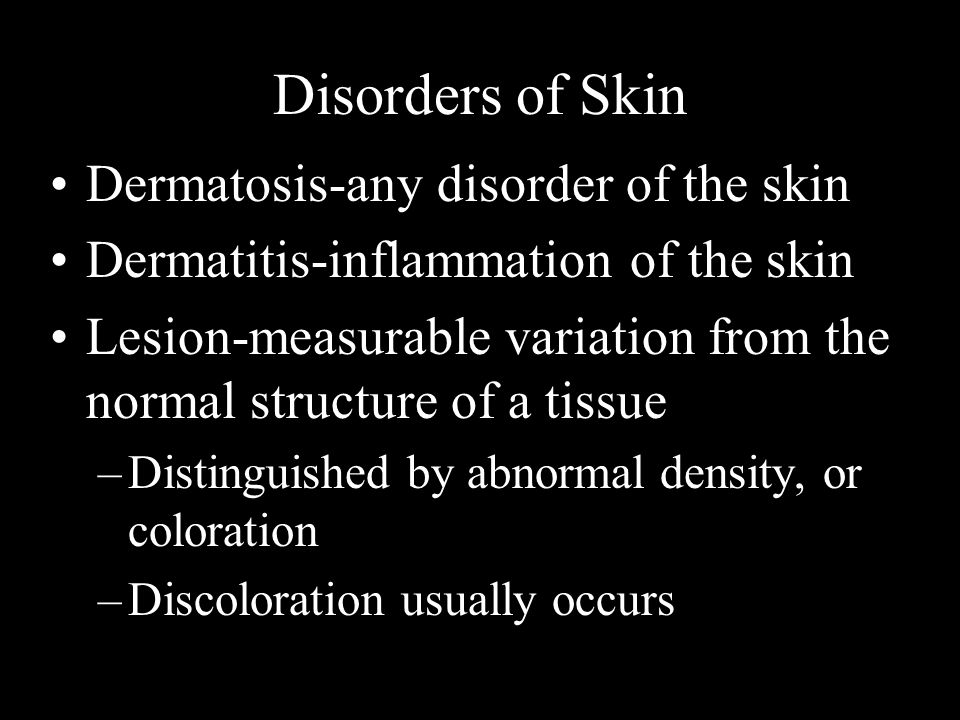 Disorders of Skin Dermatosis-any disorder of the skin Dermatitis-inflammation of the skin Lesion-measurable variation from the normal structure of a t