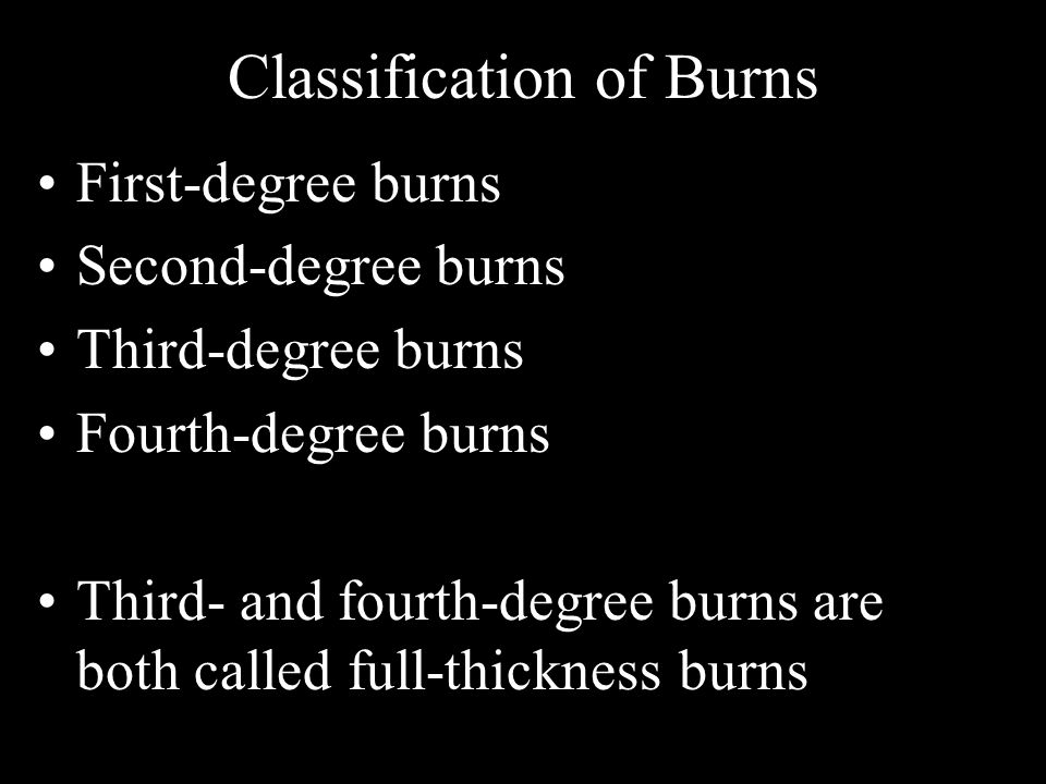 Classification of Burns First-degree burns Second-degree burns Third-degree burns Fourth-degree burns Third- and fourth-degree burns are both called f