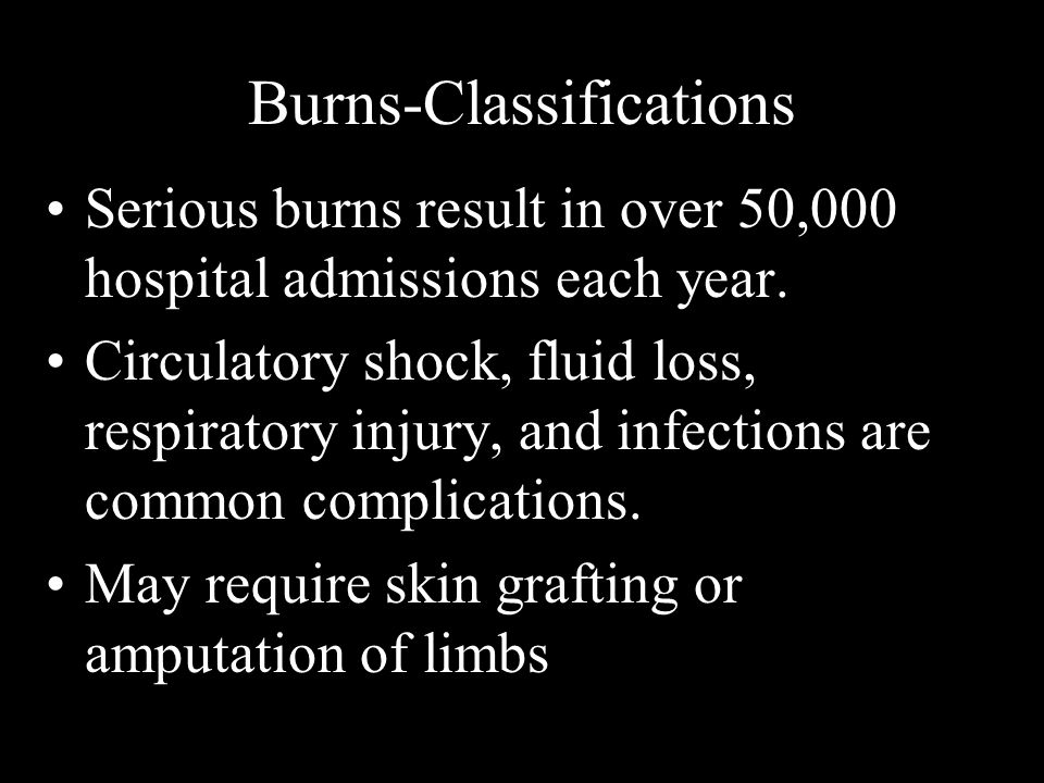 Burns-Classifications Serious burns result in over 50,000 hospital admissions each year. Circulatory shock, fluid loss, respiratory injury, and infect