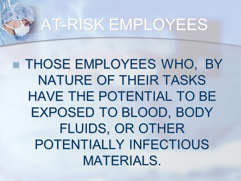 AT-RISK EMPLOYEES THOSE EMPLOYEES WHO, BY NATURE OF THEIR TASKS HAVE THE POTENTIAL TO BE EXPOSED TO BLOOD, BODY FLUIDS, OR OTHER POTENTIALLY INFECTIOUS MATERIALS.