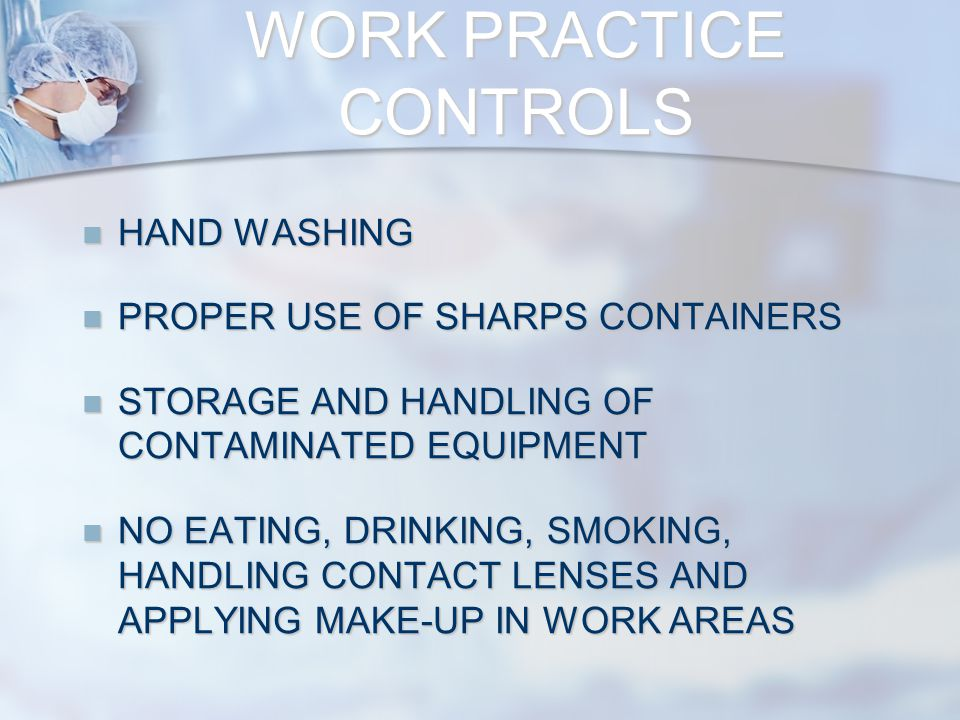WORK PRACTICE CONTROLS HAND WASHING HAND WASHING PROPER USE OF SHARPS CONTAINERS PROPER USE OF SHARPS CONTAINERS STORAGE AND HANDLING OF CONTAMINATED EQUIPMENT STORAGE AND HANDLING OF CONTAMINATED EQUIPMENT NO EATING, DRINKING, SMOKING, HANDLING CONTACT LENSES AND APPLYING MAKE-UP IN WORK AREAS NO EATING, DRINKING, SMOKING, HANDLING CONTACT LENSES AND APPLYING MAKE-UP IN WORK AREAS