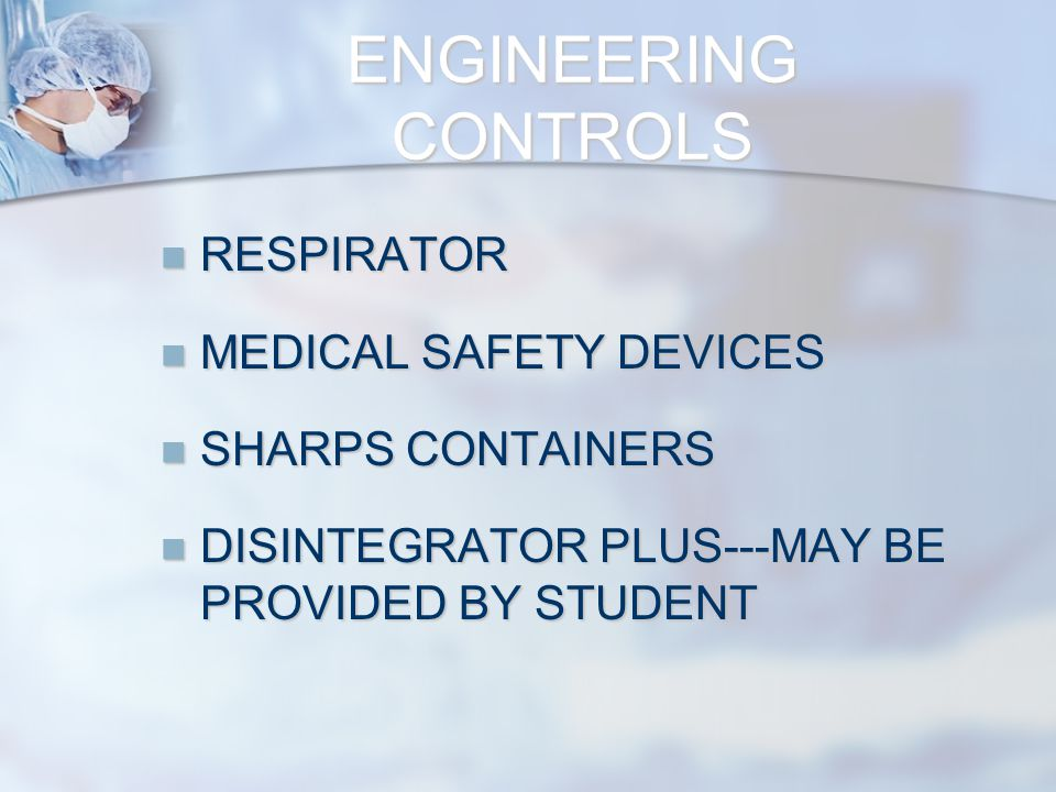 RESPIRATOR RESPIRATOR MEDICAL SAFETY DEVICES MEDICAL SAFETY DEVICES SHARPS CONTAINERS SHARPS CONTAINERS DISINTEGRATOR PLUS---MAY BE PROVIDED BY STUDENT DISINTEGRATOR PLUS---MAY BE PROVIDED BY STUDENT ENGINEERING CONTROLS