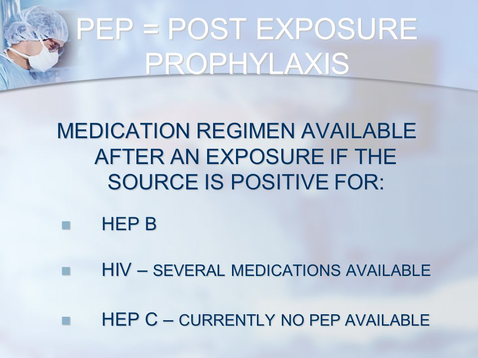 PEP = POST EXPOSURE PROPHYLAXIS MEDICATION REGIMEN AVAILABLE AFTER AN EXPOSURE IF THE SOURCE IS POSITIVE FOR: HEP B HEP B HIV – SEVERAL MEDICATIONS AVAILABLE HIV – SEVERAL MEDICATIONS AVAILABLE HEP C – CURRENTLY NO PEP AVAILABLE HEP C – CURRENTLY NO PEP AVAILABLE