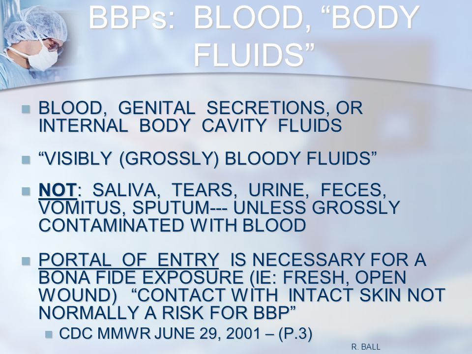 BBPs: BLOOD, BODY FLUIDS BLOOD, GENITAL SECRETIONS, OR INTERNAL BODY CAVITY FLUIDS BLOOD, GENITAL SECRETIONS, OR INTERNAL BODY CAVITY FLUIDS VISIBLY (GROSSLY) BLOODY FLUIDS VISIBLY (GROSSLY) BLOODY FLUIDS NOT: SALIVA, TEARS, URINE, FECES, VOMITUS, SPUTUM--- UNLESS GROSSLY CONTAMINATED WITH BLOOD NOT: SALIVA, TEARS, URINE, FECES, VOMITUS, SPUTUM--- UNLESS GROSSLY CONTAMINATED WITH BLOOD PORTAL OF ENTRY IS NECESSARY FOR A BONA FIDE EXPOSURE (IE: FRESH, OPEN WOUND) CONTACT WITH INTACT SKIN NOT NORMALLY A RISK FOR BBP PORTAL OF ENTRY IS NECESSARY FOR A BONA FIDE EXPOSURE (IE: FRESH, OPEN WOUND) CONTACT WITH INTACT SKIN NOT NORMALLY A RISK FOR BBP CDC MMWR JUNE 29, 2001 – (P.3) CDC MMWR JUNE 29, 2001 – (P.3) R.