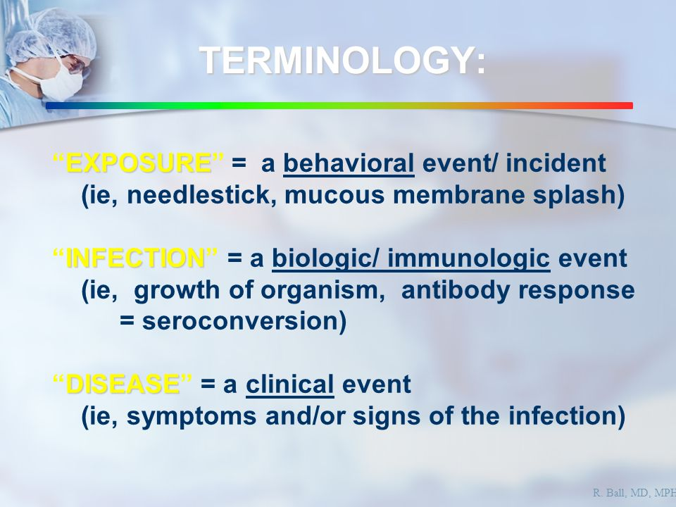 TERMINOLOGY: EXPOSURE EXPOSURE = a behavioral event/ incident (ie, needlestick, mucous membrane splash) INFECTION INFECTION = a biologic/ immunologic event (ie, growth of organism, antibody response = seroconversion) DISEASE DISEASE = a clinical event (ie, symptoms and/or signs of the infection) R.