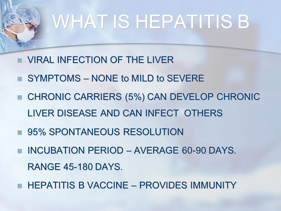 WHAT IS HEPATITIS B VIRAL INFECTION OF THE LIVER VIRAL INFECTION OF THE LIVER SYMPTOMS – NONE to MILD to SEVERE SYMPTOMS – NONE to MILD to SEVERE CHRONIC CARRIERS (5%) CAN DEVELOP CHRONIC LIVER DISEASE AND CAN INFECT OTHERS CHRONIC CARRIERS (5%) CAN DEVELOP CHRONIC LIVER DISEASE AND CAN INFECT OTHERS 95% SPONTANEOUS RESOLUTION 95% SPONTANEOUS RESOLUTION INCUBATION PERIOD – AVERAGE 60-90 DAYS.