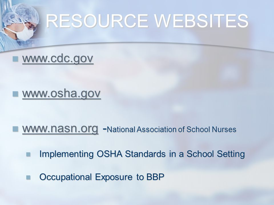 RESOURCE WEBSITES www.cdc.gov www.cdc.gov www.cdc.gov www.osha.gov www.osha.gov www.osha.gov www.nasn.org - National Association of School Nurses www.nasn.org - National Association of School Nurses www.nasn.org Implementing OSHA Standards in a School Setting Implementing OSHA Standards in a School Setting Occupational Exposure to BBP Occupational Exposure to BBP