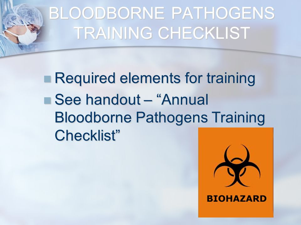 BLOODBORNE PATHOGENS TRAINING CHECKLIST Required elements for training Required elements for training See handout – Annual Bloodborne Pathogens Training Checklist See handout – Annual Bloodborne Pathogens Training Checklist