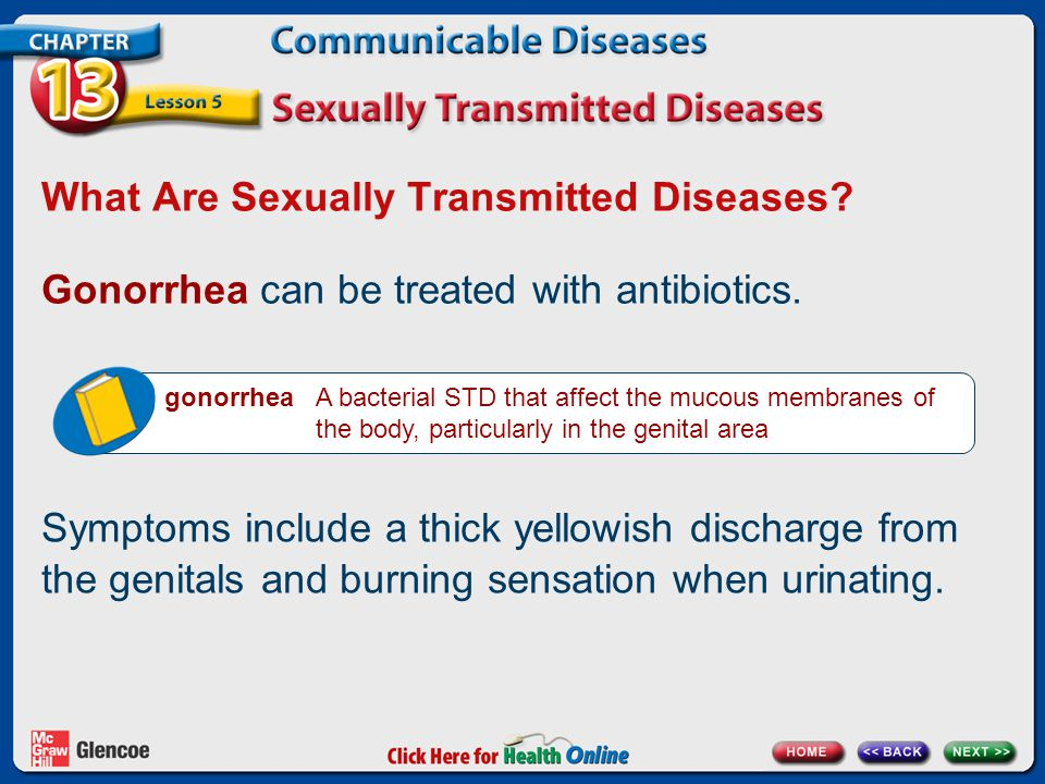 What Are Sexually Transmitted Diseases? Gonorrhea can be treated with antibiotics. gonorrhea A bacterial STD that affect the mucous membranes of the b