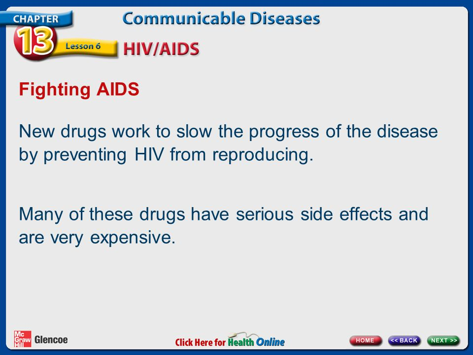 Fighting AIDS New drugs work to slow the progress of the disease by preventing HIV from reproducing. Many of these drugs have serious side effects and