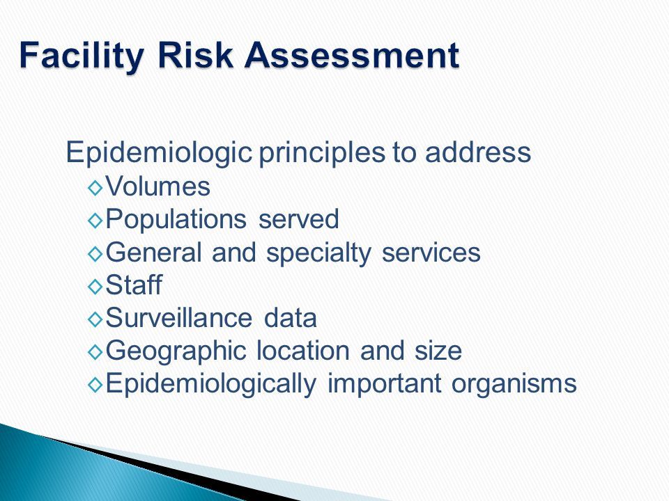 Facility Risk Assessment Epidemiologic principles to address ◊ Volumes ◊ Populations served ◊ General and specialty services ◊ Staff ◊ Surveillance da