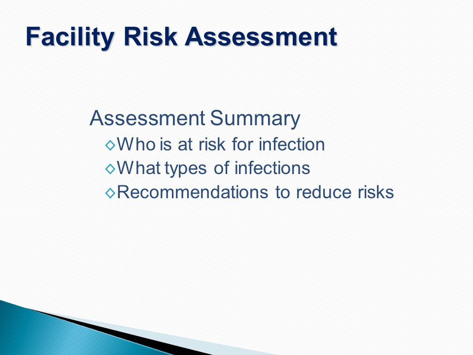 Assessment Summary ◊ Who is at risk for infection ◊ What types of infections ◊ Recommendations to reduce risks Facility Risk Assessment