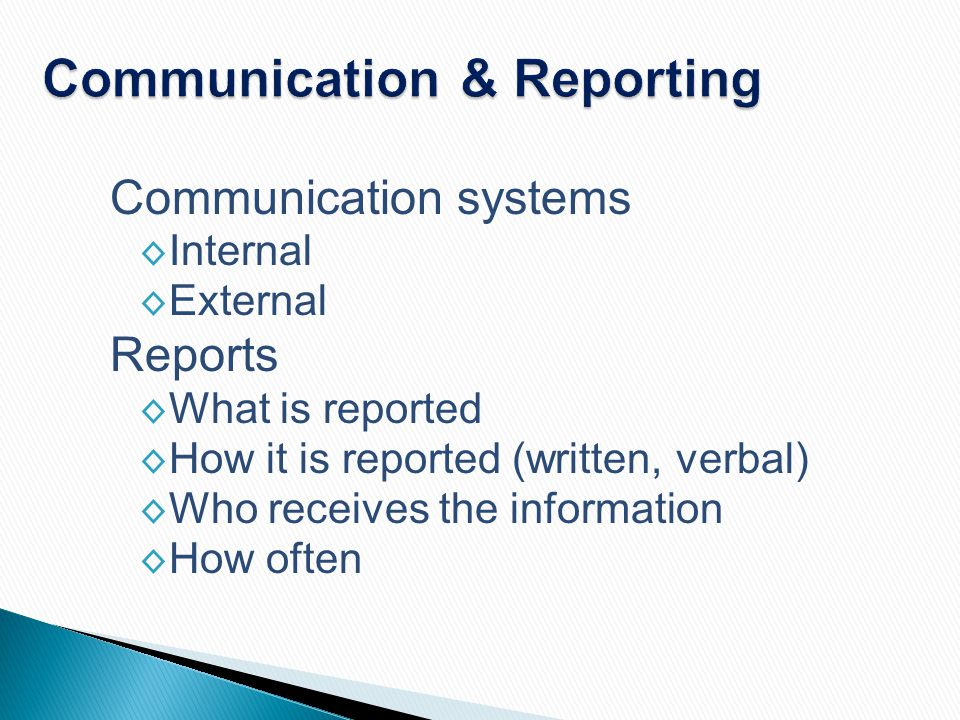 Communication & Reporting Communication systems ◊ Internal ◊ External Reports ◊ What is reported ◊ How it is reported (written, verbal) ◊ Who receives