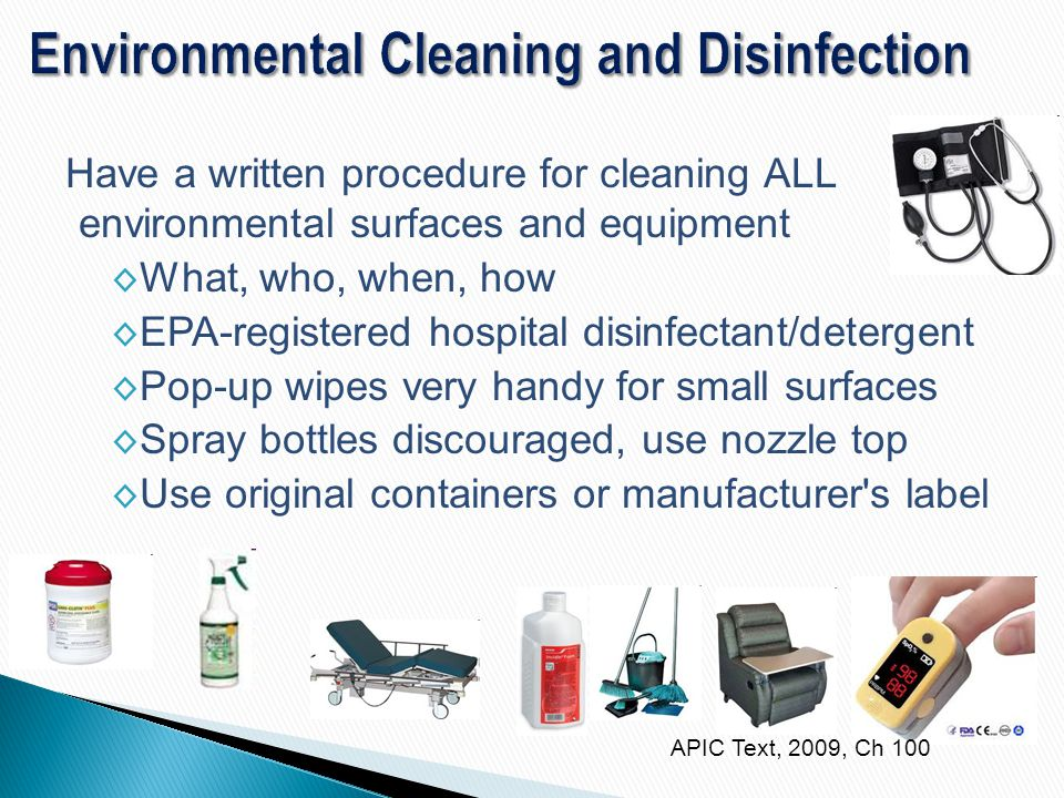 Have a written procedure for cleaning ALL environmental surfaces and equipment ◊ What, who, when, how ◊ EPA-registered hospital disinfectant/detergent