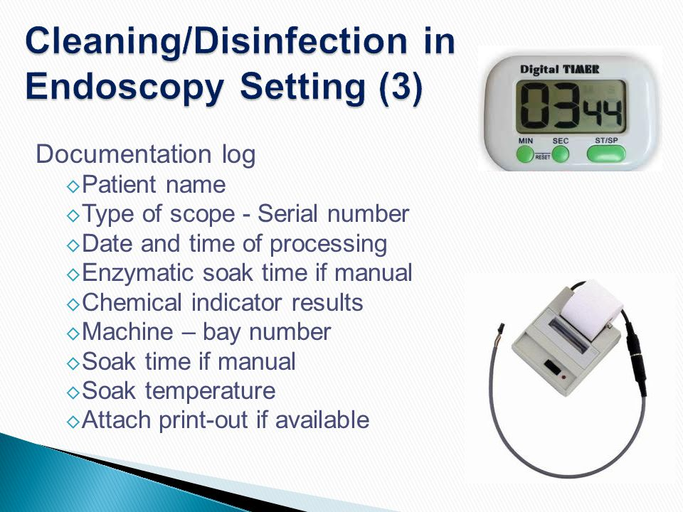 Cleaning/Disinfection in Endoscopy Setting (3) Documentation log ◊ Patient name ◊ Type of scope - Serial number ◊ Date and time of processing ◊ Enzyma