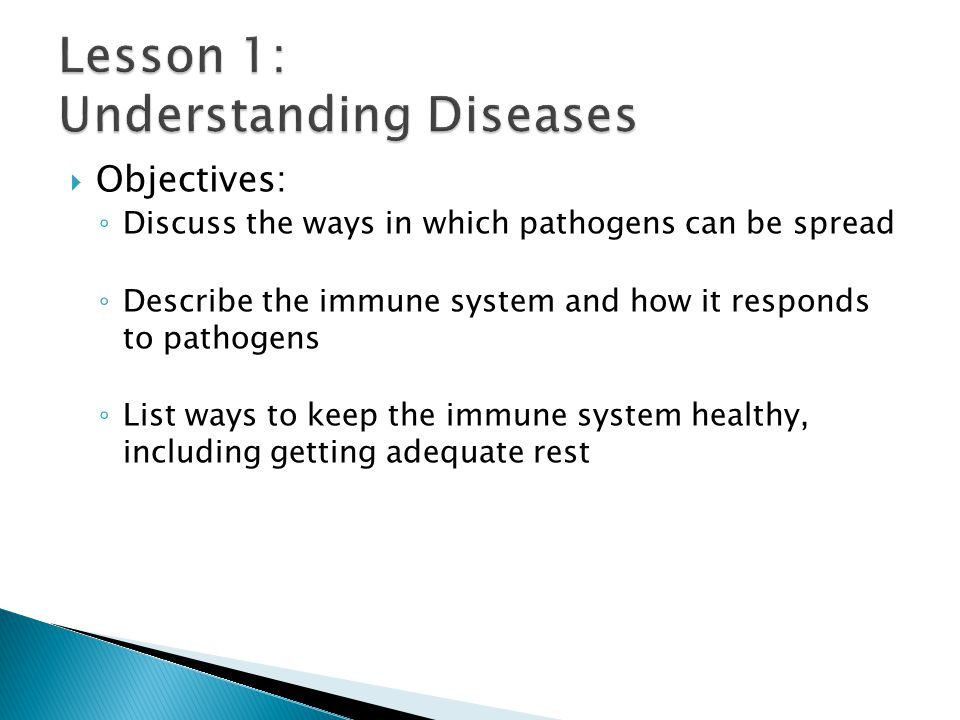  Objectives: ◦ Discuss the ways in which pathogens can be spread ◦ Describe the immune system and how it responds to pathogens ◦ List ways to keep th