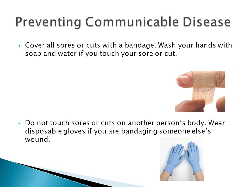  Cover all sores or cuts with a bandage. Wash your hands with soap and water if you touch your sore or cut.  Do not touch sores or cuts on another p