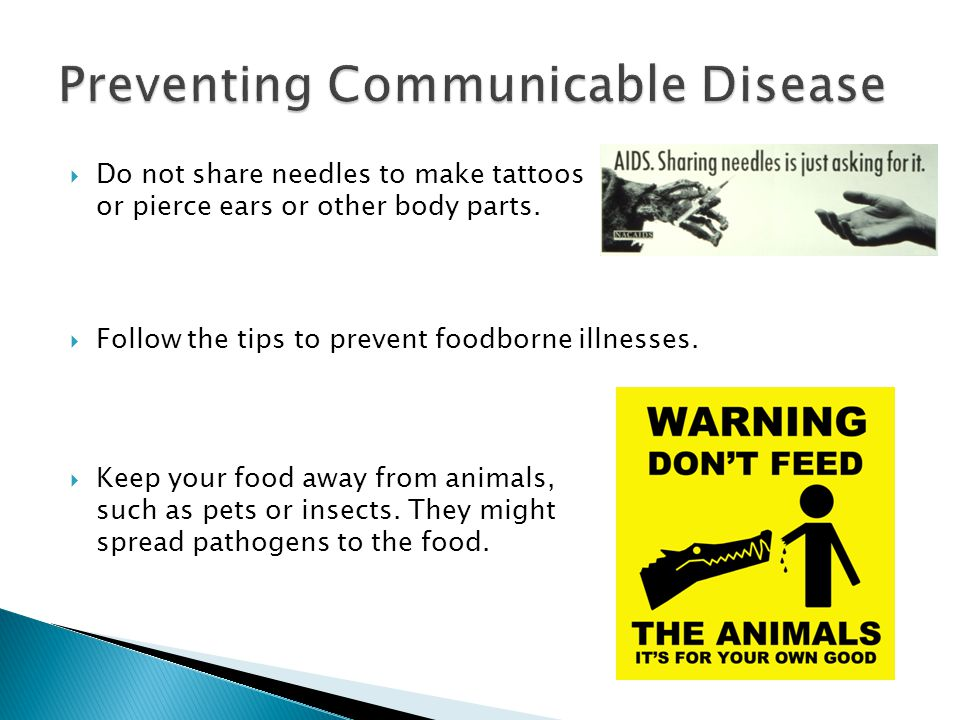  Do not share needles to make tattoos or pierce ears or other body parts.  Follow the tips to prevent foodborne illnesses.  Keep your food away fro