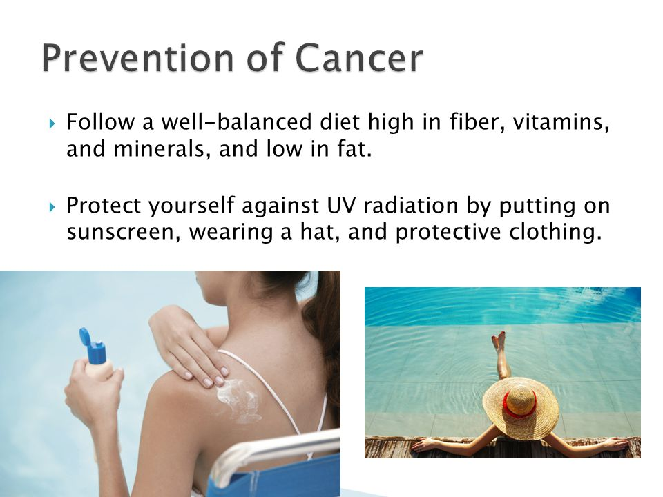  Follow a well-balanced diet high in fiber, vitamins, and minerals, and low in fat.  Protect yourself against UV radiation by putting on sunscreen,
