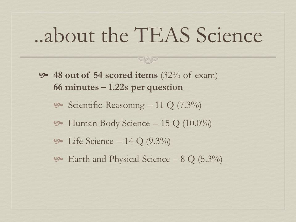 ..about the TEAS Science  48 out of 54 scored items (32% of exam) 66 minutes – 1.22s per question  Scientific Reasoning – 11 Q (7.3%)  Human Body S