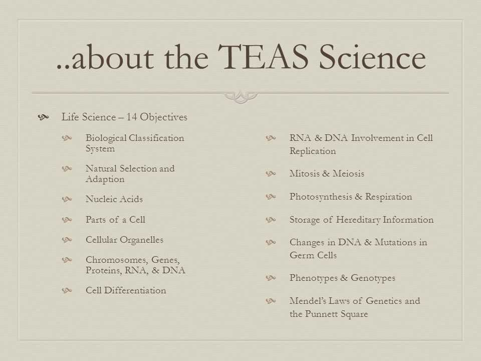 ..about the TEAS Science  Life Science – 14 Objectives  Biological Classification System  Natural Selection and Adaption  Nucleic Acids  Parts of
