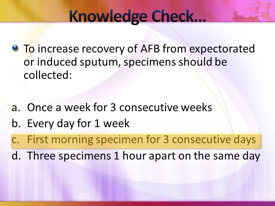 To increase recovery of AFB from expectorated or induced sputum, specimens should be collected: a.Once a week for 3 consecutive weeks b.Every day for