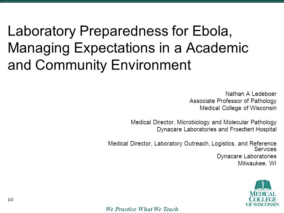 We Practice What We Teach Laboratory Preparedness for Ebola, Managing Expectations in a Academic and Community Environment Nathan A Ledeboer Associate Professor of Pathology Medical College of Wisconsin Medical Director, Microbiology and Molecular Pathology Dynacare Laboratories and Froedtert Hospital Medical Director, Laboratory Outreach, Logistics, and Reference Services Dynacare Laboratories Milwaukee, WI 10