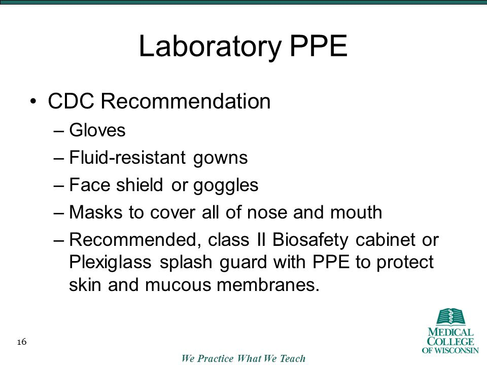 We Practice What We Teach Laboratory PPE CDC Recommendation –Gloves –Fluid-resistant gowns –Face shield or goggles –Masks to cover all of nose and mouth –Recommended, class II Biosafety cabinet or Plexiglass splash guard with PPE to protect skin and mucous membranes.