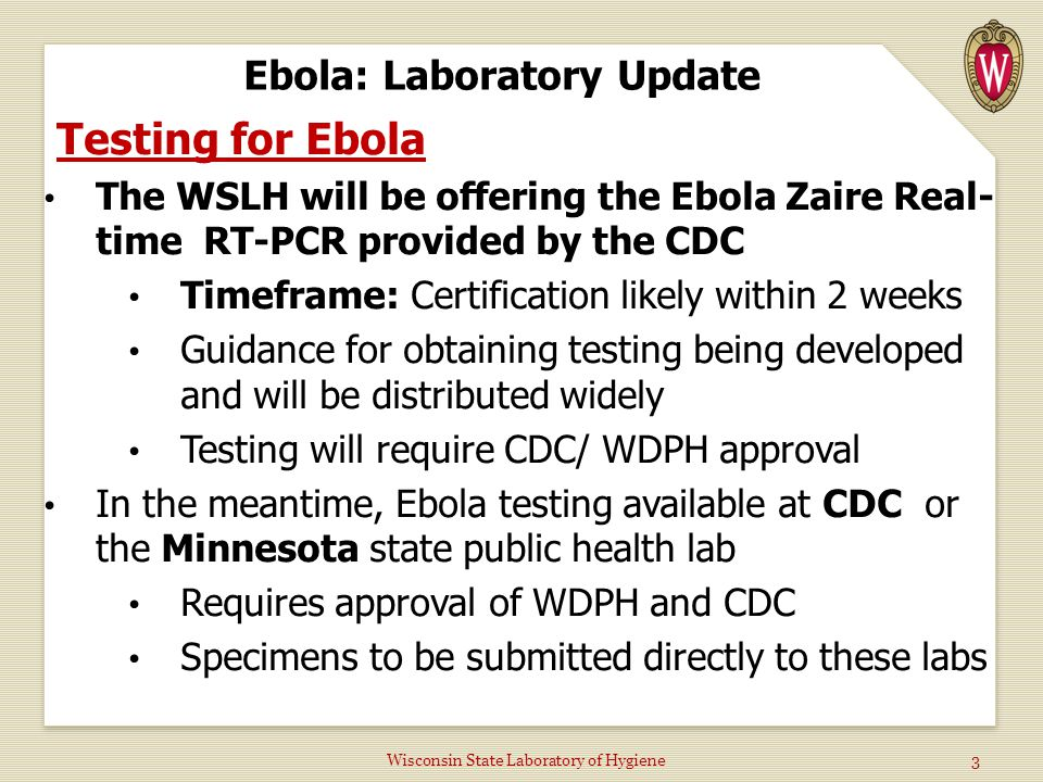 Ebola: Laboratory Update Testing for Ebola The WSLH will be offering the Ebola Zaire Real- time RT-PCR provided by the CDC Timeframe: Certification likely within 2 weeks Guidance for obtaining testing being developed and will be distributed widely Testing will require CDC/ WDPH approval In the meantime, Ebola testing available at CDC or the Minnesota state public health lab Requires approval of WDPH and CDC Specimens to be submitted directly to these labs Wisconsin State Laboratory of Hygiene 3