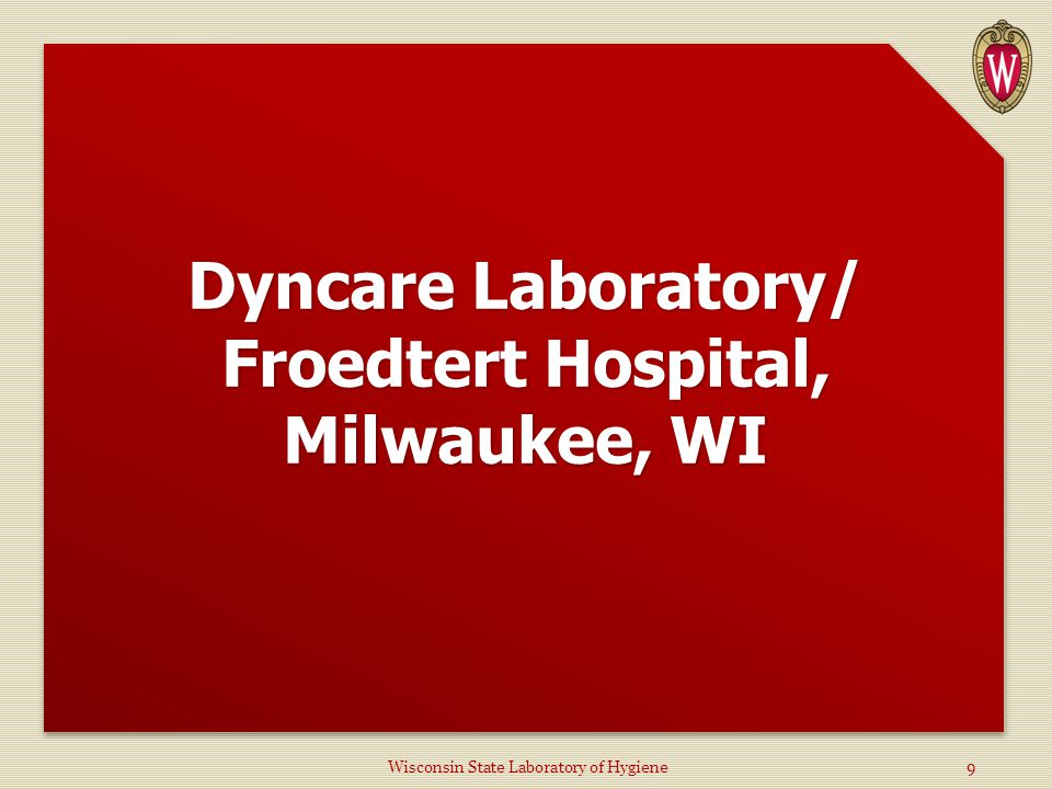 Dyncare Laboratory/ Froedtert Hospital, Milwaukee, WI Wisconsin State Laboratory of Hygiene9