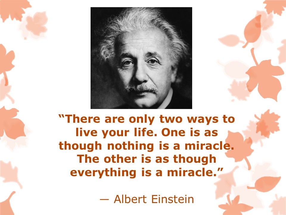 There are only two ways to live your life. One is as though nothing is a miracle.