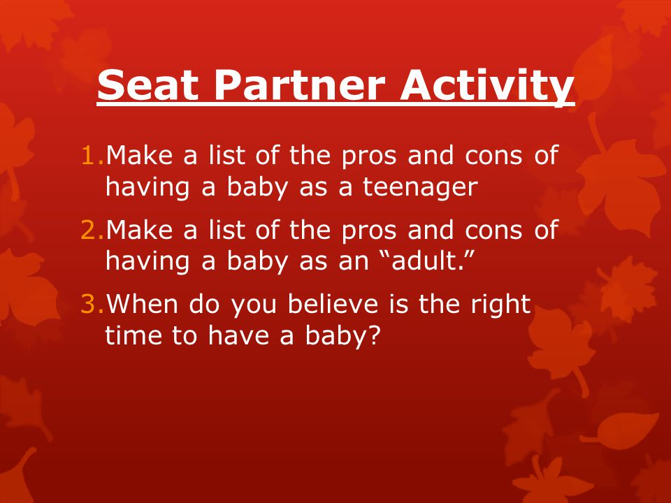 Seat Partner Activity 1.Make a list of the pros and cons of having a baby as a teenager 2.Make a list of the pros and cons of having a baby as an adult. 3.When do you believe is the right time to have a baby?