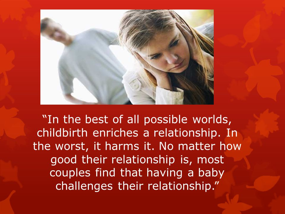 In the best of all possible worlds, childbirth enriches a relationship.